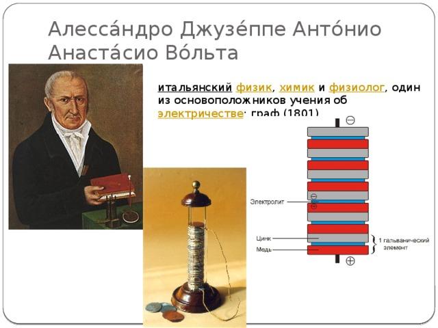 Алесса́ндро Джузе́ппе Анто́нио Анаста́сио Во́льта итальянский  физик , химик и физиолог , один из основоположников учения об электричестве ; граф (1801).