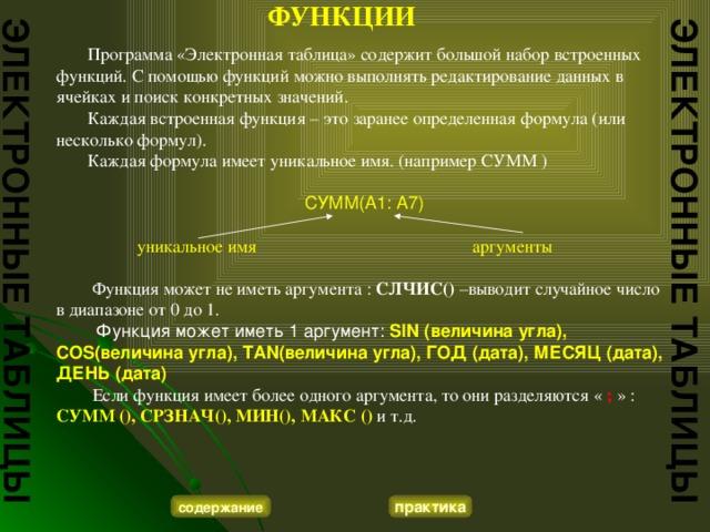 ФУНКЦИИ   Программа «Электронная таблица» содержит большой набор встроенных функций. С помощью функций можно выполнять редактирование данных в ячейках и поиск конкретных значений.  Каждая встроенная функция – это заранее определенная формула (или несколько формул).  Каждая формула имеет уникальное имя. (например СУММ ) СУММ(A1: A7)  уникальное имя аргументы  Функция может не иметь аргумента : СЛЧИС() –выводит случайное число в диапазоне от 0 до 1.  Функция может иметь 1 аргумент: SIN (величина угла), COS(величина угла), TAN(величина угла), ГОД (дата), МЕСЯЦ (дата), ДЕНЬ (дата)  Если функция имеет более одного аргумента, то они разделяются « ; » : СУММ (), СРЗНАЧ(), МИН(), МАКС () и т.д.  ЭЛЕКТРОННЫЕ ТАБЛИЦЫ ЭЛЕКТРОННЫЕ ТАБЛИЦЫ содержание практика
