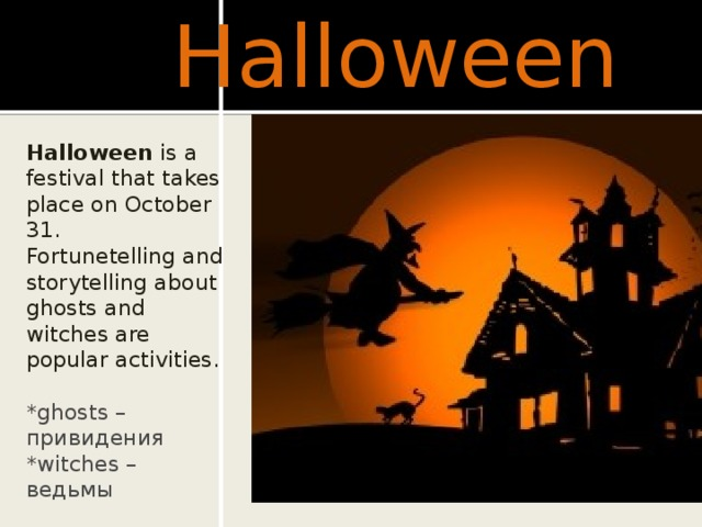Halloween Halloween is a festival that takes place on October 31. Fortunetelling and storytelling about ghosts and witches are popular activities. *ghosts –привидения *witches – ведьмы