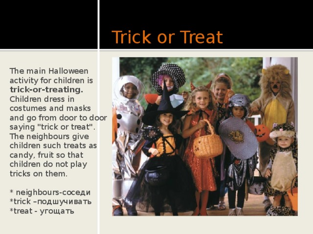 Trick or Treat The main Halloween activity for children is trick-or-treating.  Children dress in costumes and masks and go from door to door saying
