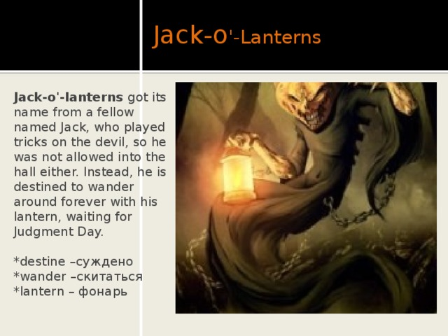 Jack-o '-Lanterns Jack-o'-lanterns got its name from a fellow named Jack, who played tricks on the devil, so he was not allowed into the hall either. Instead, he is destined to wander around forever with his lantern, waiting for Judgment Day. *destine –суждено *wander –скитаться *lantern – фонарь