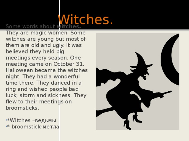 Witches. Some words about witches.  They are magic women. Some witches are young but most of them are old and ugly. It was believed they held big meetings every season. One meeting came on October 31. Halloween became the witches night. They had a wonderful time there. They danced in a ring and wished people bad luck, storm and sickness. They flew to their meetings on broomsticks.