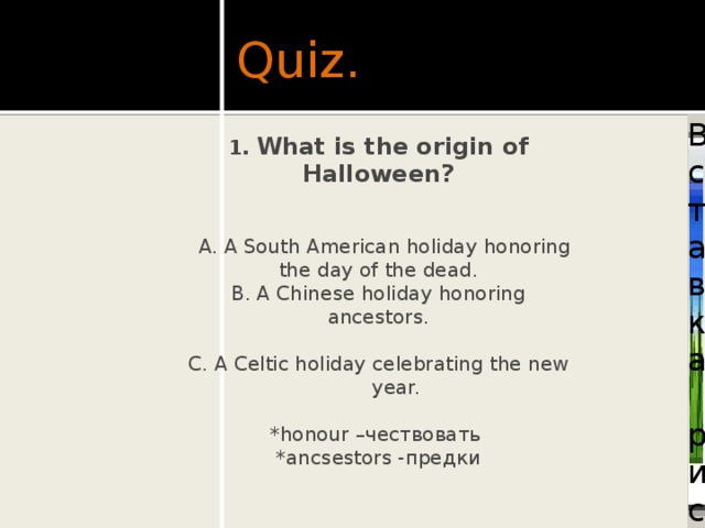 Quiz. Вставка рисунка 1. What is the origin of Halloween?    A. A South American holiday honoring the day of the dead. B. A Chinese holiday honoring ancestors. C. A Celtic holiday celebrating the new year. *honour –чествовать *ancsestors -предки