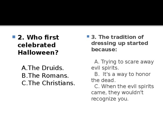 2. Who first celebrated Halloween?   A.The Druids.  B.The Romans.  C.The Christians.   3. The tradition of dressing up started because:   A. Trying to scare away evil spirits.  B. It's a way to honor the dead.  C. When the evil spirits came, they wouldn't recognize you.