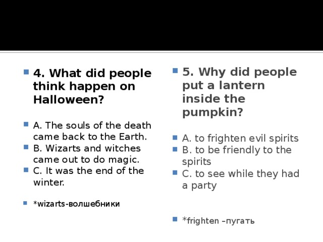 4. What did people think happen on Halloween? 5. Why did people put a lantern inside the pumpkin?   A. The souls of the death came back to the Earth. B. Wizarts and witches came out to do magic. C. It was the end of the winter. A. to frighten evil spirits B. to be friendly to the spirits C. to see while they had a party *wizarts-волшебники * frighten –пугать
