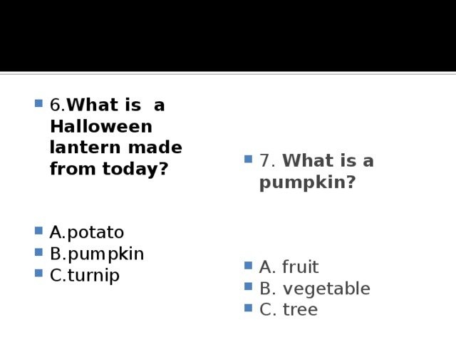 6. What is a Halloween lantern made from today? 7. What is a pumpkin?   A.potato B.pumpkin C.turnip A. fruit B. vegetable C. tree