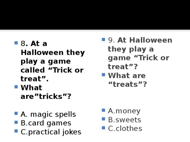 """8 . At a Halloween they play a game called """"Trick or treat"""". What are""""tricks""""? 9. At Halloween they play a game """"Trick or treat""""? What are """"treats""""?  A. magic spells B.card games C.practical jokes  A.money B.sweets C.clothes"""