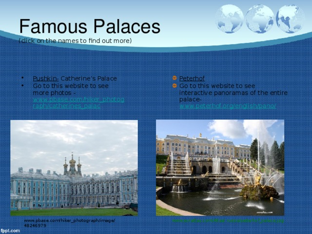 Famous Palaces  (click on the names to find out more) Pushkin- Catherine's Palace Go to this website to see more photos - www.pbase.com/hiker_photograph/catherines_palac Peterhof  Go to this website to see interactive panoramas of the entire palace- www.peterhof.org/english/pano/ www.pbase.com/hiker_photograph/image/48246979 www.euratlas.com/Atlas/ russia/peterhof_palace.jpg