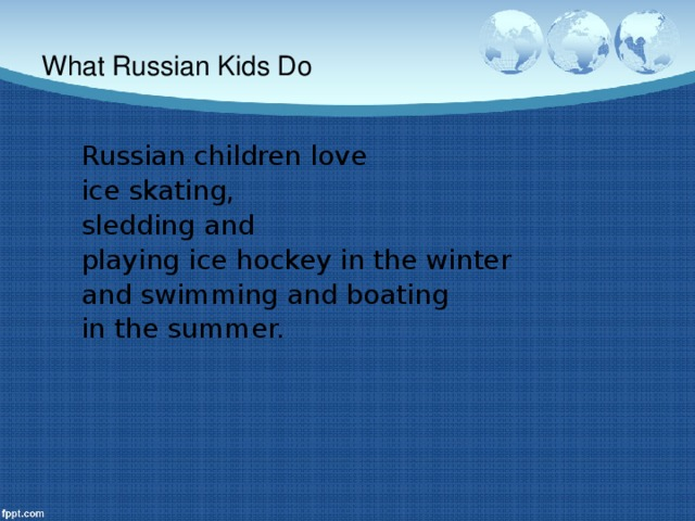 What Russian Kids Do Russian children love ice skating, sledding and playing ice hockey in the winter and swimming and boating in the summer.