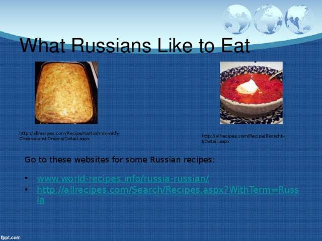 What Russians Like to Eat http://allrecipes.com/Recipe/Kartoshnik-with-Cheese-and-Onions/Detail.aspx http://allrecipes.com/Recipe/Borscht-I/Detail.aspx Go to these websites for some Russian recipes: www.world-recipes.info/russia-russian/ http://allrecipes.com/Search/Recipes.aspx?WithTerm=Russia