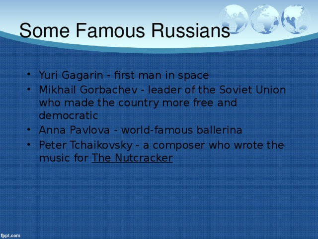 Some Famous Russians Yuri Gagarin - first man in space Mikhail Gorbachev - leader of the Soviet Union who made the country more free and democratic Anna Pavlova - world-famous ballerina Peter Tchaikovsky - a composer who wrote the music for The Nutcracker