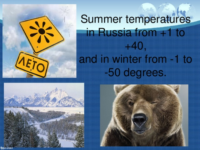 Summer temperatures in Russia from +1 to +40,  and in winter from -1 to -50 degrees.