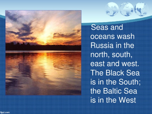 Seas and oceans wash Russia in the north, south, east and west. The Black Sea is in the South; the Baltic Sea is in the West