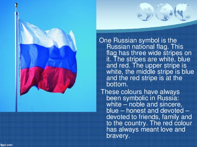 One Russian symbol is the Russian national flag. This flag has three wide stripes on it. The stripes are white, blue and red. The upper stripe is white, the middle stripe is blue and the red stripe is at the bottom.  These colours have always been symbolic in Russia: white – noble and sincere, blue – honest and devoted – devoted to friends, family and to the country. The red colour has always meant love and bravery.