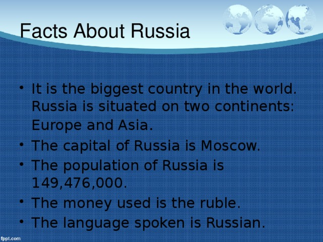 Facts About Russia It is the biggest country in the world. Russia is situated on two continents: Europe and Asia . The capital of Russia is Moscow. The population of Russia is 149,476,000. The money used is the ruble. The language spoken is Russian.