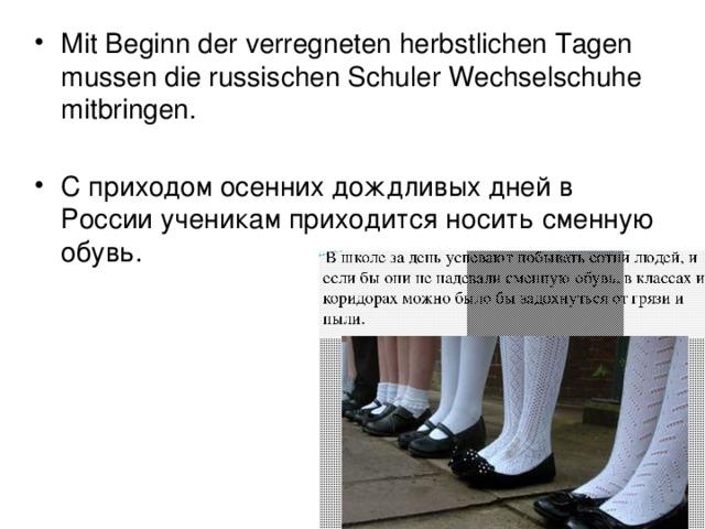 Mit Beginn der verregneten herbstlichen Tagen mussen die russischen Schuler Wechselschuhe mitbringen.   С приходом осенних дождливых дней в России ученикам приходится носить сменную обувь.
