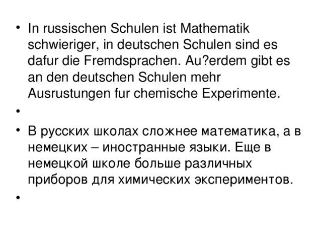 In russischen Schulen ist Mathematik schwieriger, in deutschen Schulen sind es dafur die Fremdsprachen. Au?erdem gibt es an den deutschen Schulen mehr Ausrustungen fur chemische Experimente.    В русских школах сложнее математика, а в немецких – иностранные языки. Еще в немецкой школе больше различных приборов для химических экспериментов.