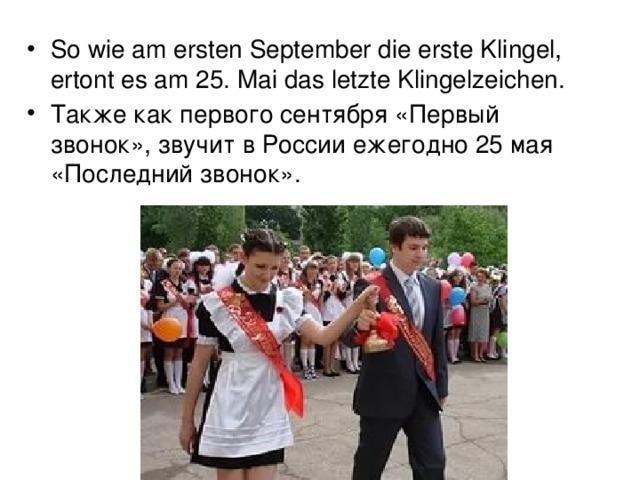So wie am ersten September die erste Klingel, ertont es am 25. Mai das letzte Klingelzeichen.   Также как первого сентября «Первый звонок», звучит в России ежегодно 25 мая «Последний звонок».