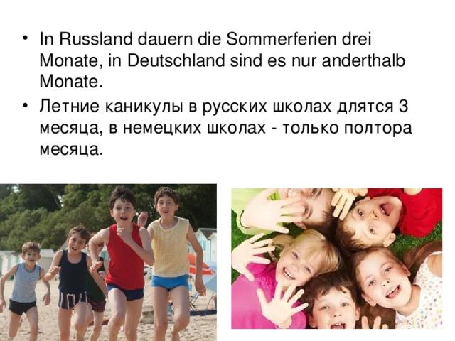 In Russland dauern die Sommerferien drei Monate, in Deutschland sind es nur anderthalb Monate.   Летние каникулы в русских школах длятся 3 месяца, в немецких школах - только полтора месяца.