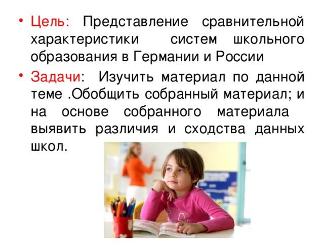 Цель: Представление сравнительной характеристики систем школьного образования в Германии и России Задачи : Изучить материал по данной теме .Обобщить собранный материал; и на основе собранного материала выявить различия и сходства данных школ.