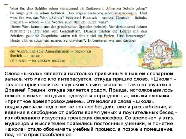Слово «школа» является настолько привычным в нашем словарном запасе, что мало кто интересуется, откуда пришло слово. «Школа» - так оно произносится в русском языке, «схолэ» - так оно звучало в Древней Греции, откуда является родом. Правда, истолковывалось немного иначе: «отдых», «досуг» и «праздность», иными словами - «приятное времяпровождение». Этимология слова «школа» подразумевала под этим не полное бездействие и расслабление, а ведение в свободное от работы время умных и поучительных бесед – излюбленного искусства греческих философов. Со временем у этих мудрецов и мыслителей появились постоянные ученики, и понятие «школа» стало обозначать учебный процесс, а позже и помещение, под него приспособленное. -