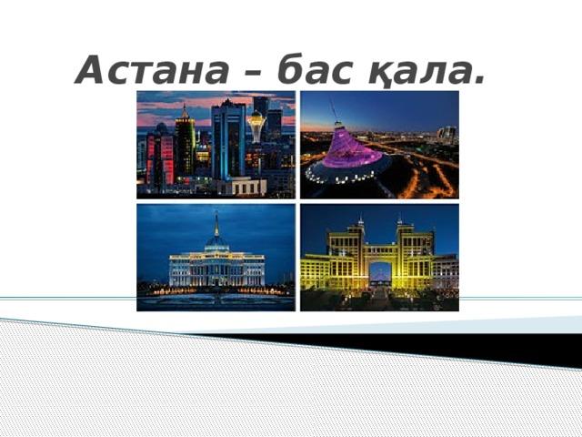Астана – бас қала.