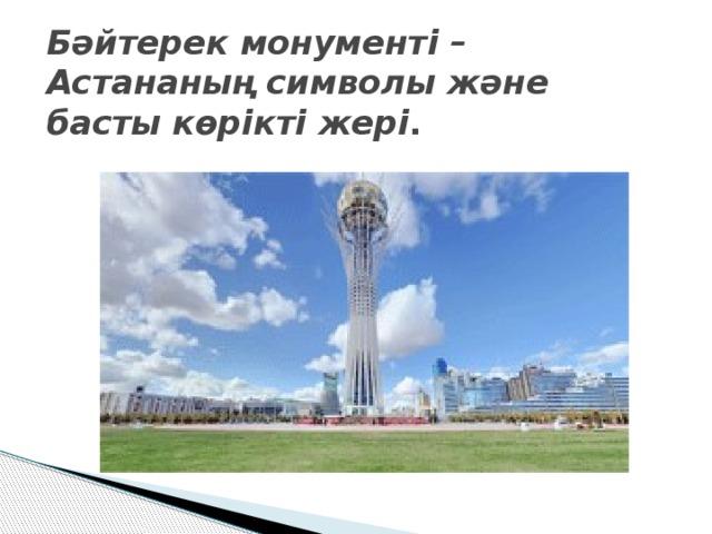 Бәйтерек монументі – Астананың символы және басты көрікті жері .