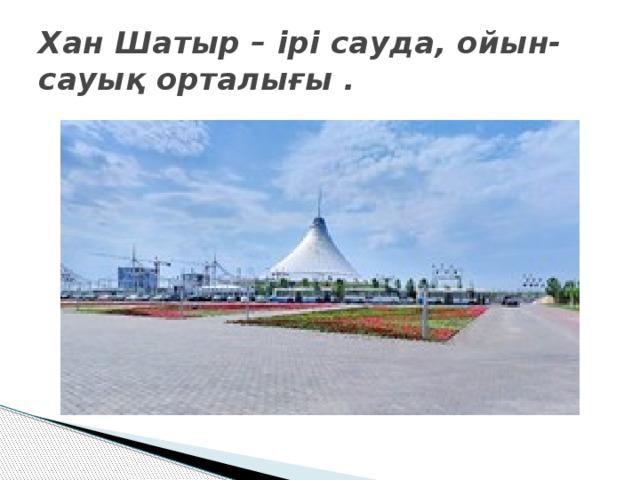 Хан Шатыр – ірі сауда, ойын-сауық орталығы .