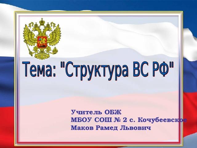 Учитель ОБЖ МБОУ СОШ № 2 с. Кочубеевское Маков Рамед Львович