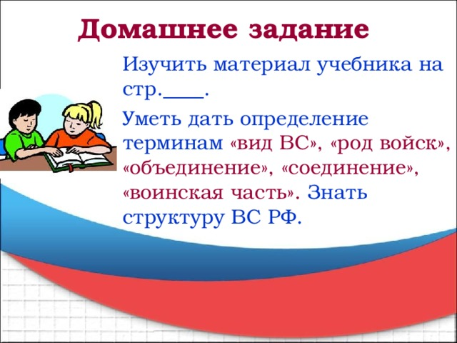 Домашнее задание Изучить материал учебника на стр.____. Уметь дать определение терминам  «вид ВС», «род войск», «объединение», «соединение», «воинская часть».  Знать структуру ВС РФ.