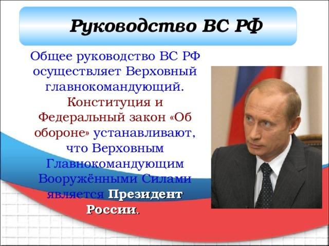 Руководство ВС РФ Общее руководство ВС РФ осуществляет Верховный главнокомандующий. Конституция и Федеральный закон «Об обороне» устанавливают, что Верховным Главнокомандующим Вооружёнными Силами является Президент России .