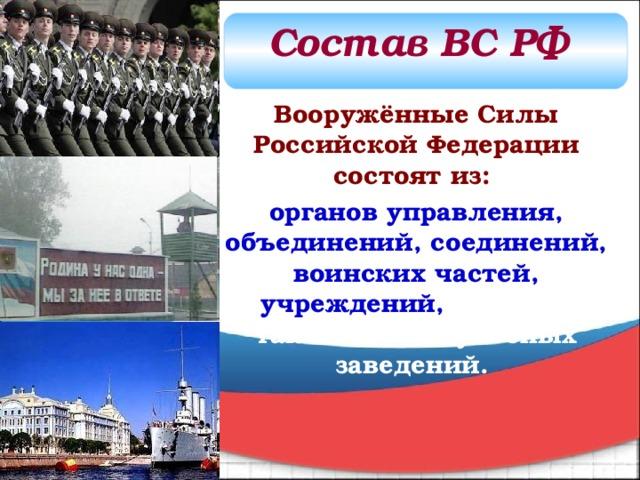 Состав ВС РФ Вооружённые Силы Российской Федерации состоят из:  органов управления, объединений, соединений, воинских частей, учреждений, а также военно-учебных заведений.