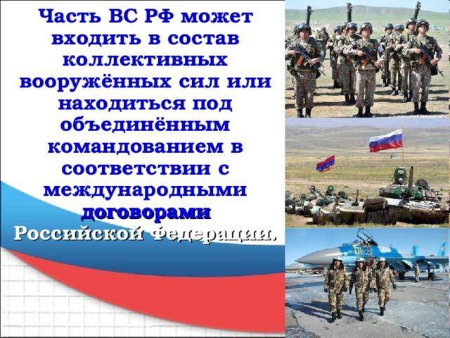 Часть ВС РФ может входить в состав коллективных вооружённых сил или находиться под объединённым командованием в соответствии с международными договорами Российской Федерации.