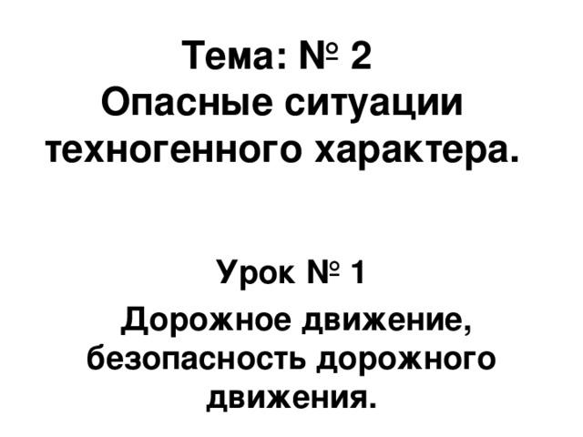 Тема: № 2  Опасные ситуации техногенного характера.   Урок № 1  Дорожное движение, безопасность дорожного движения.