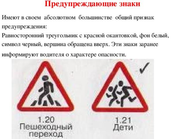 Предупреждающие знаки Имеют в своем абсолютном большинстве общий признак предупреждения: Равносторонний треугольник с красной окантовкой, фон белый, символ черный, вершина обращена вверх. Эти знаки заранее информируют водителя о характере опасности .