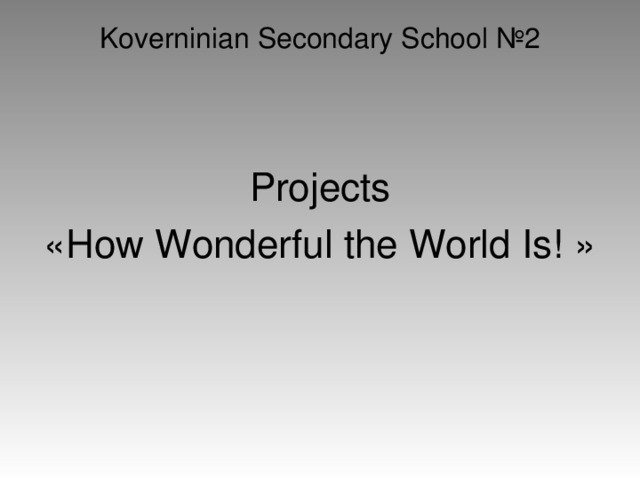 Koverninian Secondary School №2 Projects « How Wonderful the World Is! »