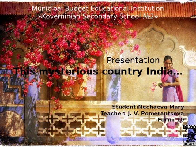 Municipal Budget Educational Institution  « Koverninian Secondary School №2»  Presentation This mysterious country India…    Student : Nechaeva Mary Teacher : J. V. Pomerantseva Form : 10