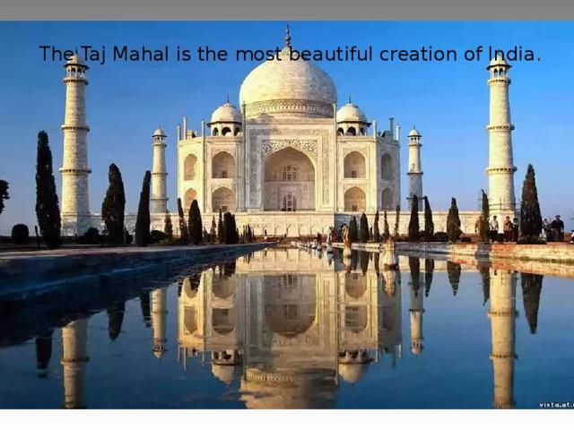 The Taj Mahal is the most beautiful creation of India .