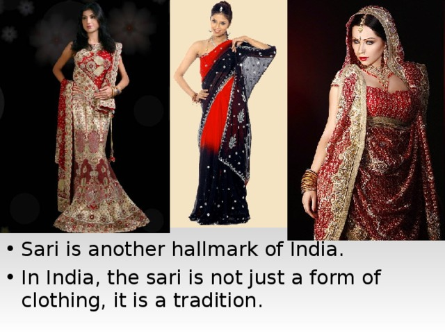 Sari is another hallmark of India. In India, the sari is not just a form of clothing, it is a tradition.