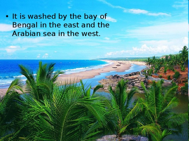 It is washed by the bay of Bengal in the east and the Arabian sea in the west.