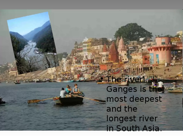 The river Ganges is the most deepest and the longest river in South Asia.