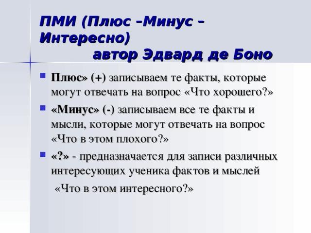 ПМИ (Плюс –Минус –Интересно)  автор Эдвард де Боно Плюс»  (+) записываем те факты, которые могут отвечать на вопрос «Что хорошего?» «Минус» (-) записываем все те факты и мысли, которые могут отвечать на вопрос «Что в этом плохого?» «?» - предназначается для записи различных интересующих ученика фактов и мыслей  «Что в этом интересного?»