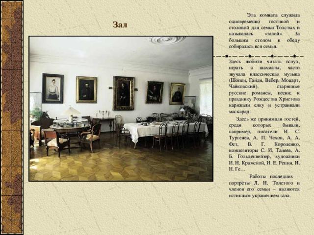 Зал  Эта комната служила одновременно гостиной и столовой для семьи Толстых и называлась «залой». За большим столом к обеду собиралась вся семья. Здесь любили читать вслух, играть в шахматы, часто звучала классическая музыка (Шопен, Гайдн, Вебер, Моцарт, Чайковский), старинные русские романсы, песни; к празднику Рождества Христова наряжали елку и устраивали маскарад.  Здесь же принимали гостей, среди которых бывали, например, писатели И. С. Тургенев, А. П. Чехов, А. А. Фет, В. Г. Короленко, композиторы С. И. Танеев, А. Б. Гольденвейзер, художники И. Н. Крамской, И. Е. Репин, Н. Н. Ге…  Работы последних – портреты Л. Н. Толстого и членов его семьи – являются истинным украшением зала.
