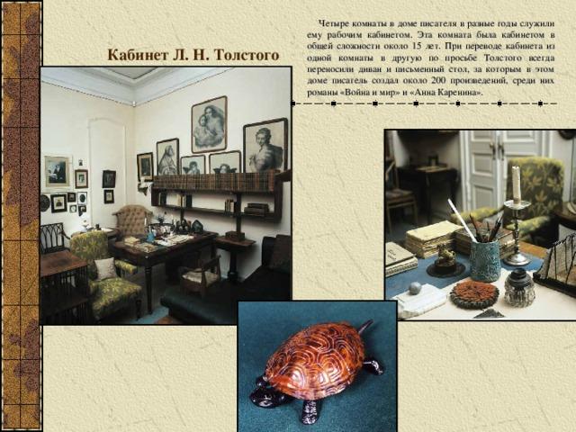 Кабинет Л. Н. Толстого  Четыре комнаты в доме писателя в разные годы служили ему рабочим кабинетом. Эта комната была кабинетом в общей сложности около 15 лет. При переводе кабинета из одной комнаты в другую по просьбе Толстого всегда переносили диван и письменный стол, за которым в этом доме писатель создал около 200 произведений, среди них романы «Война и мир» и «Анна Каренина».