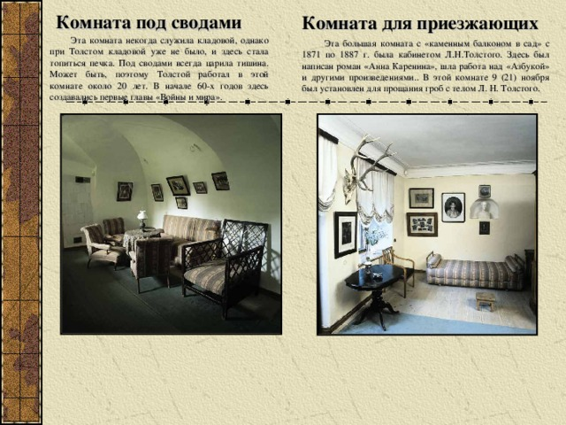 Комната под сводами Комната для приезжающих  Эта комната некогда служила кладовой, однако при Толстом кладовой уже не было, и здесь стала топиться печка. Под сводами всегда царила тишина. Может быть, поэтому Толстой работал в этой комнате около 20 лет. В начале 60-х годов здесь создавались первые главы «Войны и мира».  Эта большая комната с «каменным балконом в сад» с 1871 по 1887 г. была кабинетом Л.Н.Толстого. Здесь был написан роман «Анна Каренина», шла работа над «Азбукой» и другими произведениями.. В этой комнате 9 (21) ноября был установлен для прощания гроб с телом Л. Н. Толстого.