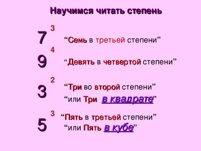 """Научимся читать степень 3 7 """" Семь  в  третьей  степени """" 4 9 """" Девять  в  четвертой  степени """" 2 3 """" Три  во  второй  степени """" """" или  Три   в квадрате """" 3 """" Пять  в  третьей  степени """" 5 """" или  Пять  в кубе """""""