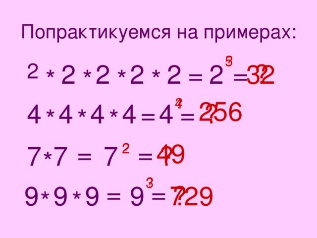 Попрактикуемся на примерах: 5 ? 2 32 = 2 = ? 2 2 2 2 * * * * 256 4 ? 4 = ? = 4 4 4 4 * * * 49 = = 2 7 ? 7 7 ? * 3 ? = = 729 ? 9 9 9 9 * *