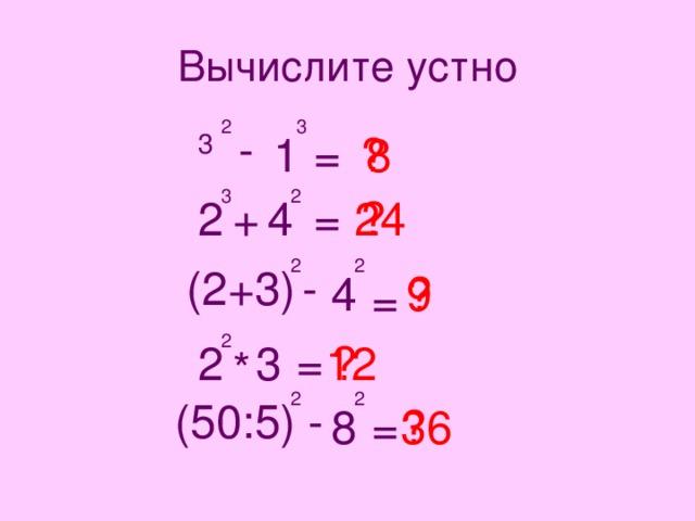 Вычислите устно 2 3 - = 8 ? 1 3 3 2 = 2 24 + ? 4 2 2 (2+3) - ? 4 9 = 2 = 12 ? 3 2 * 2 2 (50:5) - 8 = ? 36