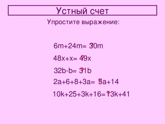Устный счет Упростите выражение: 6m+24m= ? 30m 48x+x= ? 49x 31b 32b-b= ? 2a+6+8+3a= ? 5a+14 10k+25+3k+16= ? 13k+41
