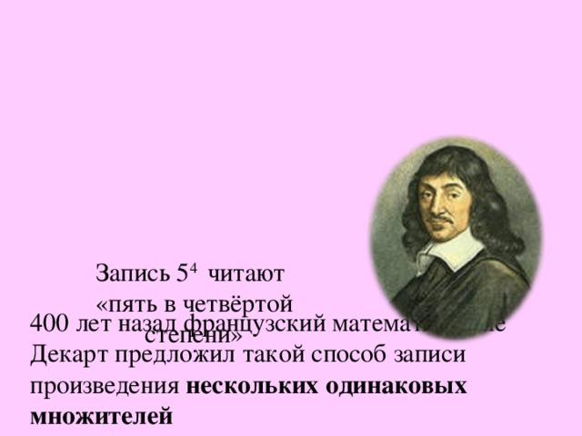 400 лет назад французский математик Рене Декарт предложил такой способ записи произведения нескольких одинаковых множителей   5 · 5 · 5 · 5 = 5 4     Запись 5 4 читают  «пять в четвёртой степени»